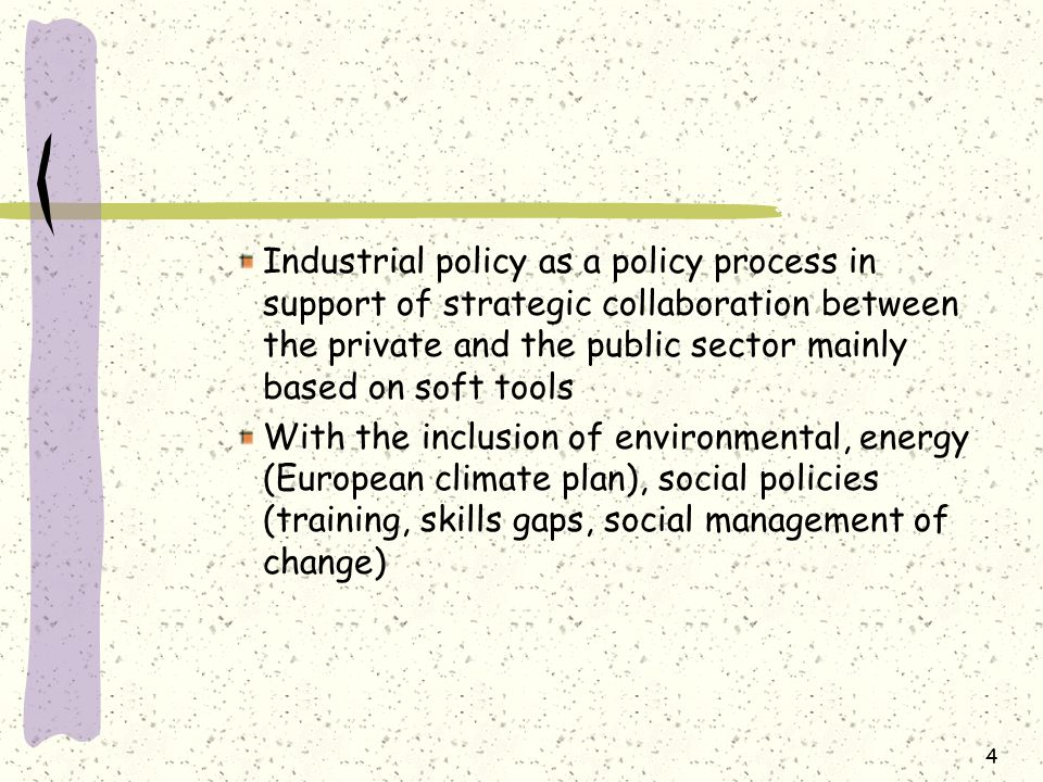 Industrial policy as a policy process in support of strategic collaboration between the private and the public sector mainly based on soft tools With the inclusion of environmental, energy (European climate plan), social policies (training, skills gaps, social management of change) 4