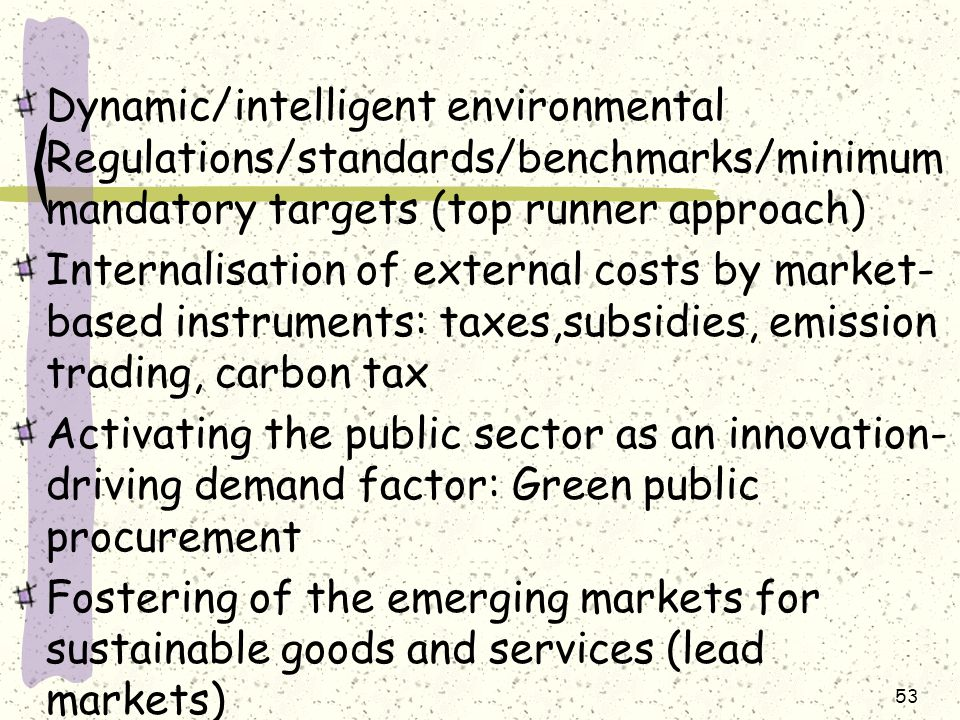 Dynamic/intelligent environmental Regulations/standards/benchmarks/minimum mandatory targets (top runner approach) Internalisation of external costs by market- based instruments: taxes,subsidies, emission trading, carbon tax Activating the public sector as an innovation- driving demand factor: Green public procurement Fostering of the emerging markets for sustainable goods and services (lead markets) 53