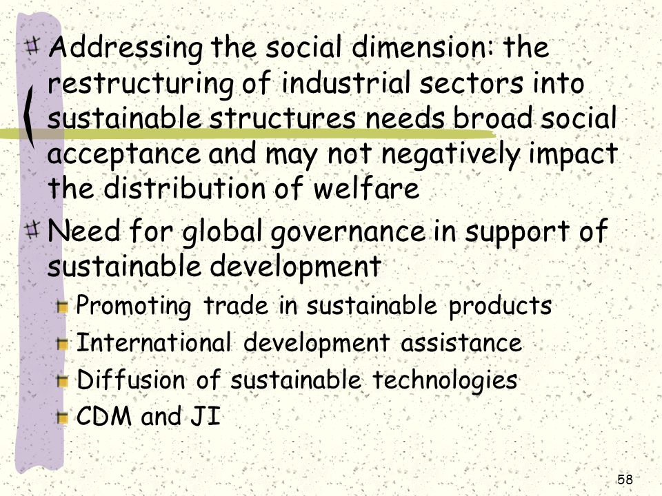 Addressing the social dimension: the restructuring of industrial sectors into sustainable structures needs broad social acceptance and may not negatively impact the distribution of welfare Need for global governance in support of sustainable development Promoting trade in sustainable products International development assistance Diffusion of sustainable technologies CDM and JI 58
