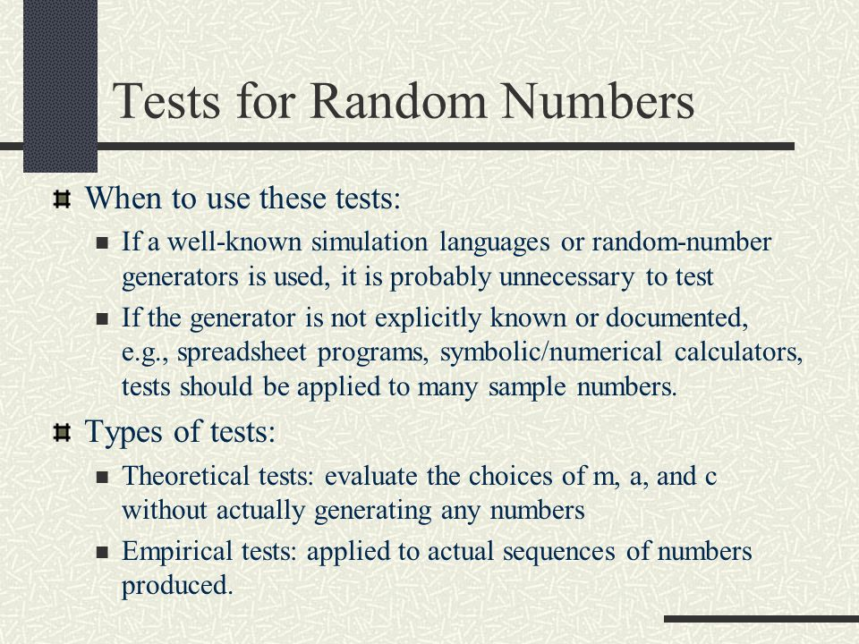 Tests for Random Numbers When to use these tests: If a well-known simulation languages or random-number generators is used, it is probably unnecessary to test If the generator is not explicitly known or documented, e.g., spreadsheet programs, symbolic/numerical calculators, tests should be applied to many sample numbers.