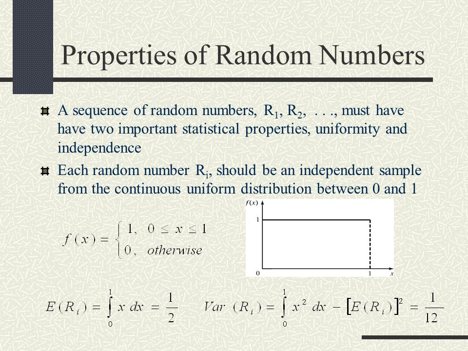 Properties of Random Numbers A sequence of random numbers, R 1, R 2,..., must have have two important statistical properties, uniformity and independence Each random number R i, should be an independent sample from the continuous uniform distribution between 0 and 1