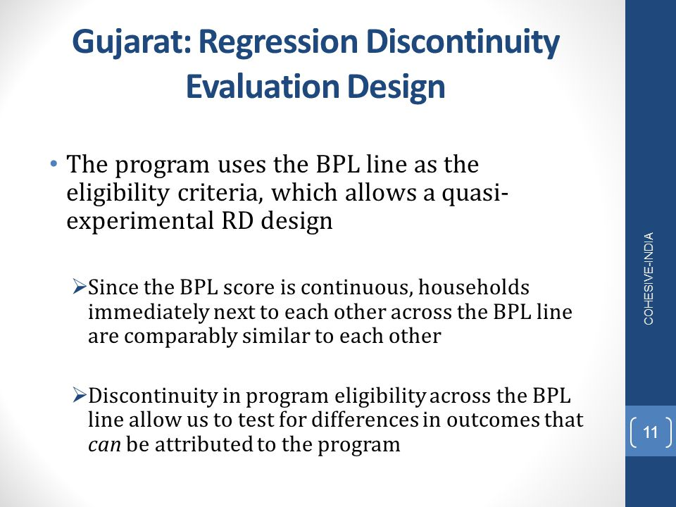 Gujarat: Regression Discontinuity Evaluation Design The program uses the BPL line as the eligibility criteria, which allows a quasi- experimental RD d