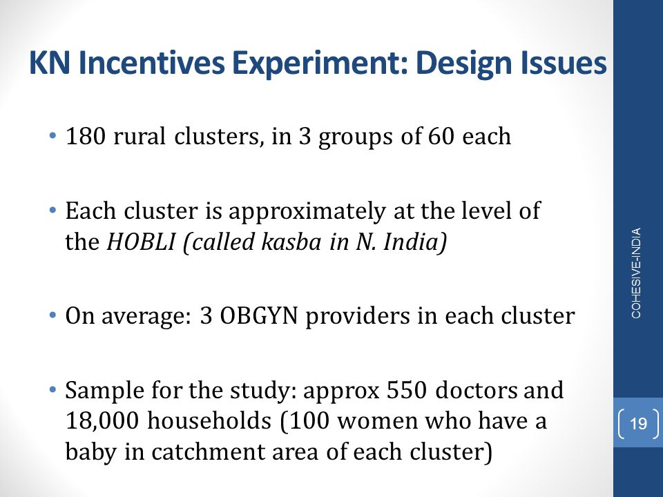 KN Incentives Experiment: Design Issues 180 rural clusters, in 3 groups of 60 each Each cluster is approximately at the level of the HOBLI (called kas