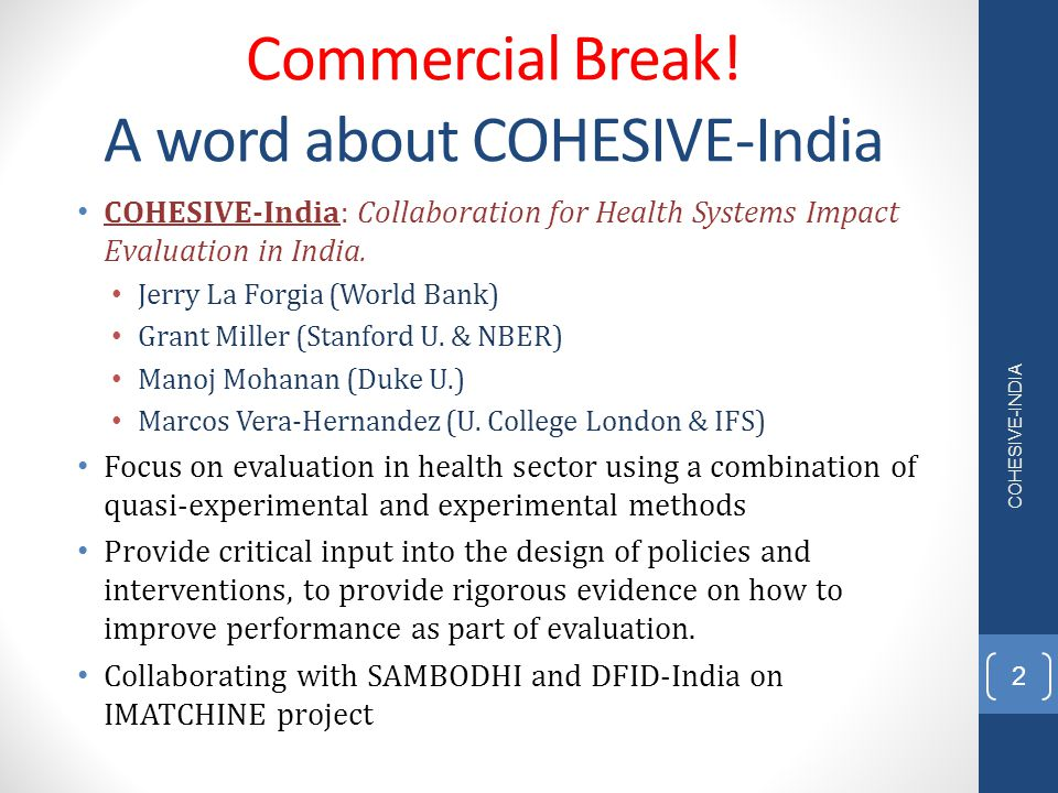 Commercial Break! A word about COHESIVE-India COHESIVE-India: Collaboration for Health Systems Impact Evaluation in India. Jerry La Forgia (World Bank