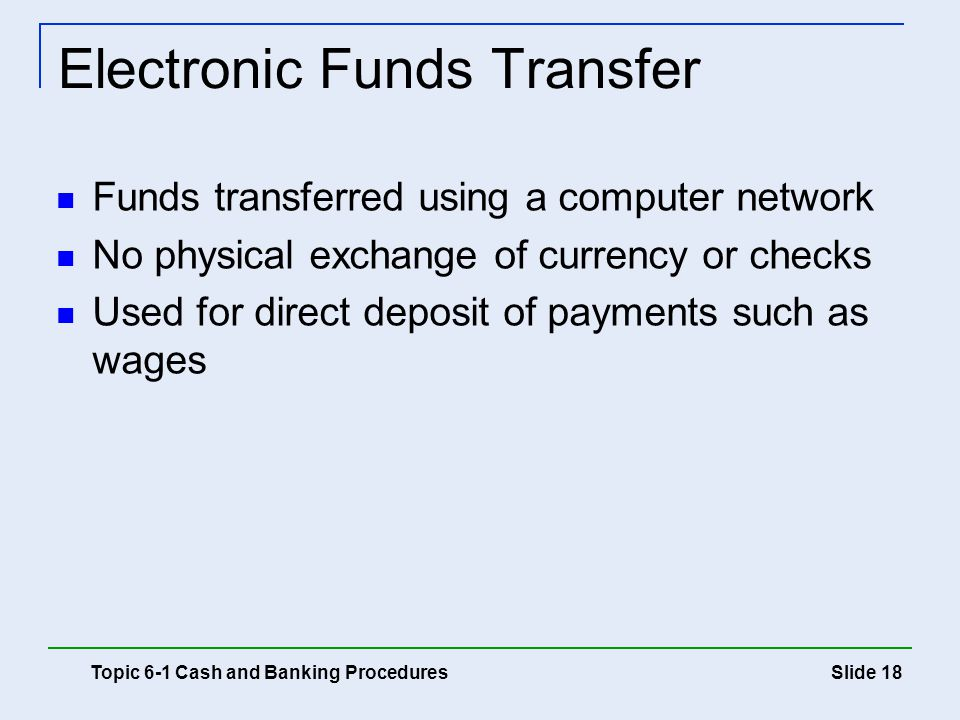 Slide 18 Electronic Funds Transfer Topic 6-1 Cash and Banking Procedures Funds transferred using a computer network No physical exchange of currency o