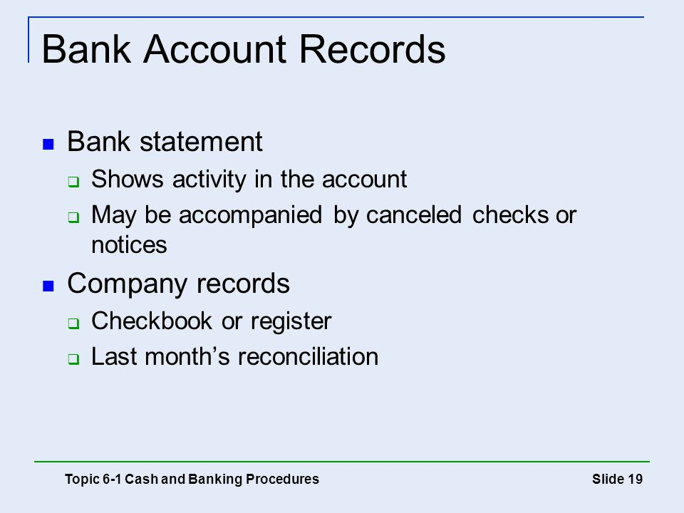 Slide 19 Bank Account Records Bank statement  Shows activity in the account  May be accompanied by canceled checks or notices Company records  Chec