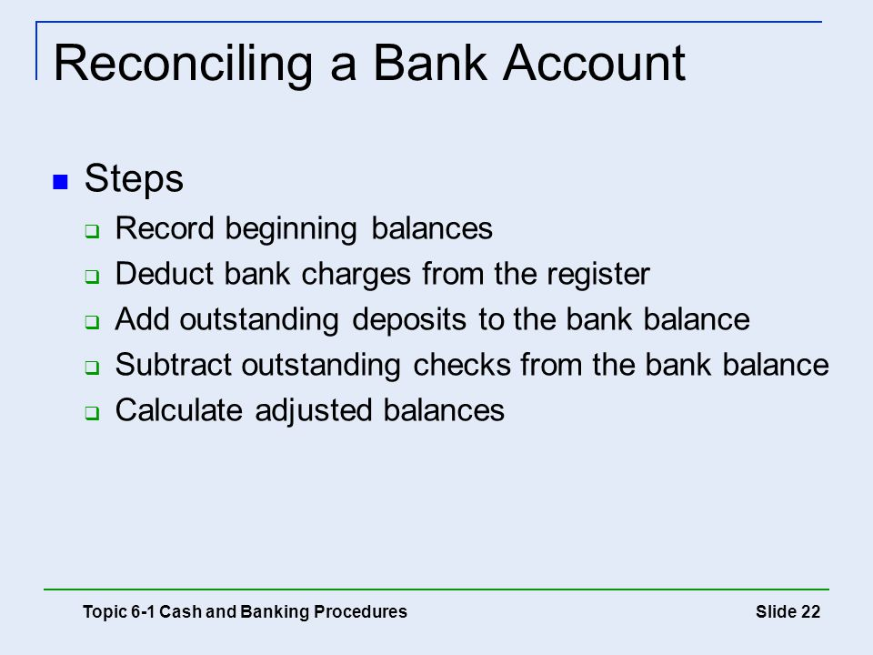 Slide 22 Reconciling a Bank Account Steps  Record beginning balances  Deduct bank charges from the register  Add outstanding deposits to the bank b