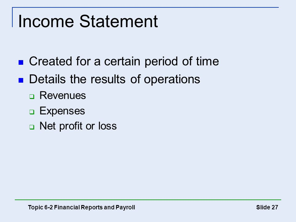 Slide 27 Income Statement Topic 6-2 Financial Reports and Payroll Created for a certain period of time Details the results of operations  Revenues 