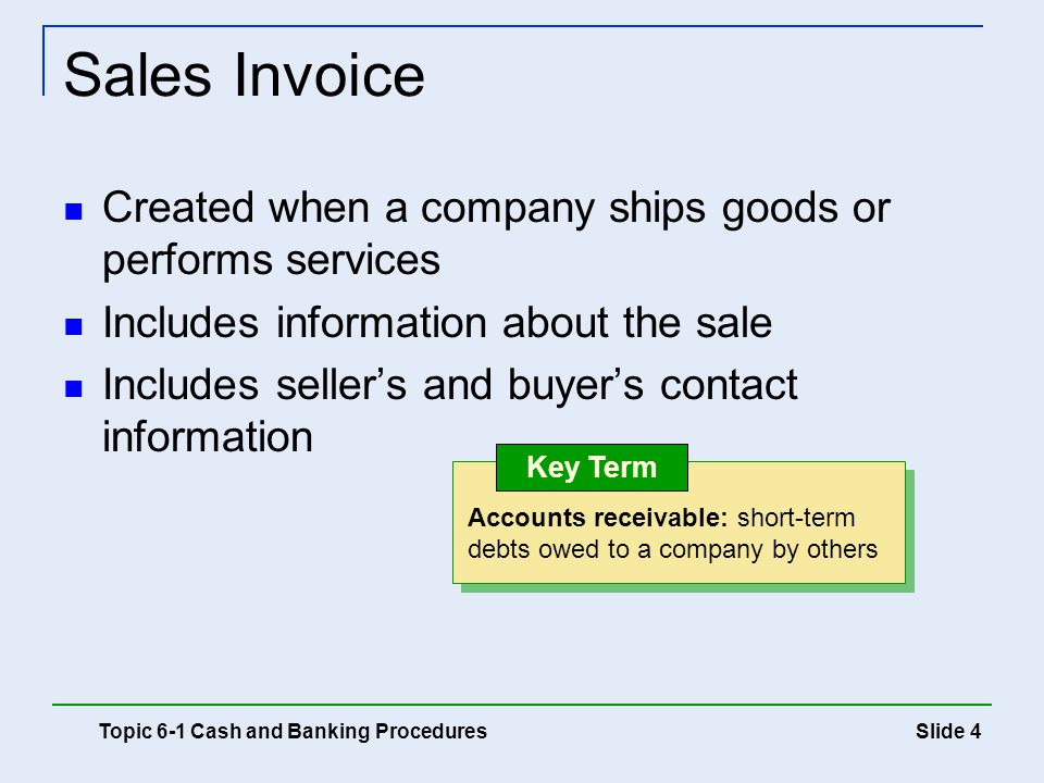 Slide 4 Sales Invoice Created when a company ships goods or performs services Includes information about the sale Includes seller's and buyer's contac