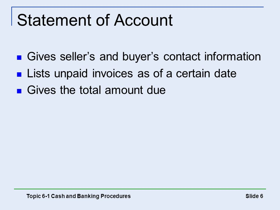 Slide 6 Statement of Account Topic 6-1 Cash and Banking Procedures Gives seller's and buyer's contact information Lists unpaid invoices as of a certai