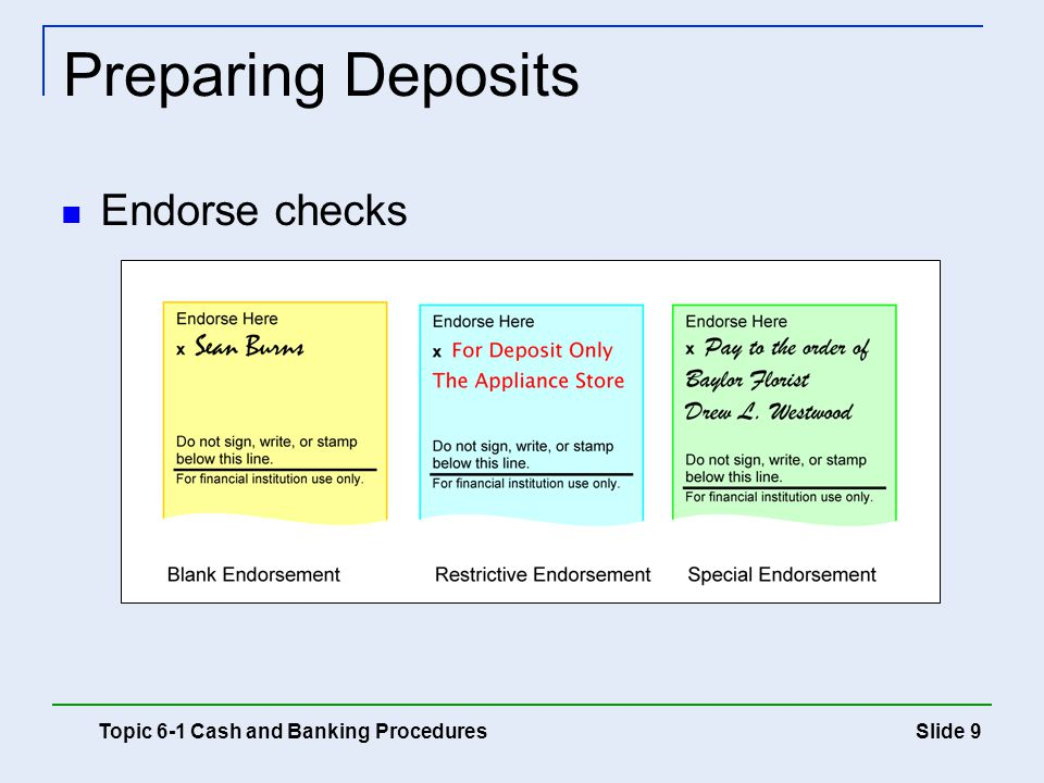 Slide 9 Preparing Deposits Topic 6-1 Cash and Banking Procedures Endorse checks