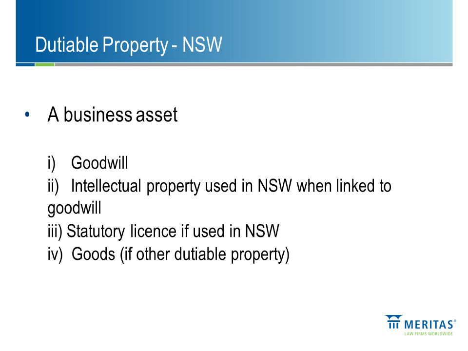 A business asset i)Goodwill ii)Intellectual property used in NSW when linked to goodwill iii) Statutory licence if used in NSW iv) Goods (if other dutiable property) Dutiable Property - NSW