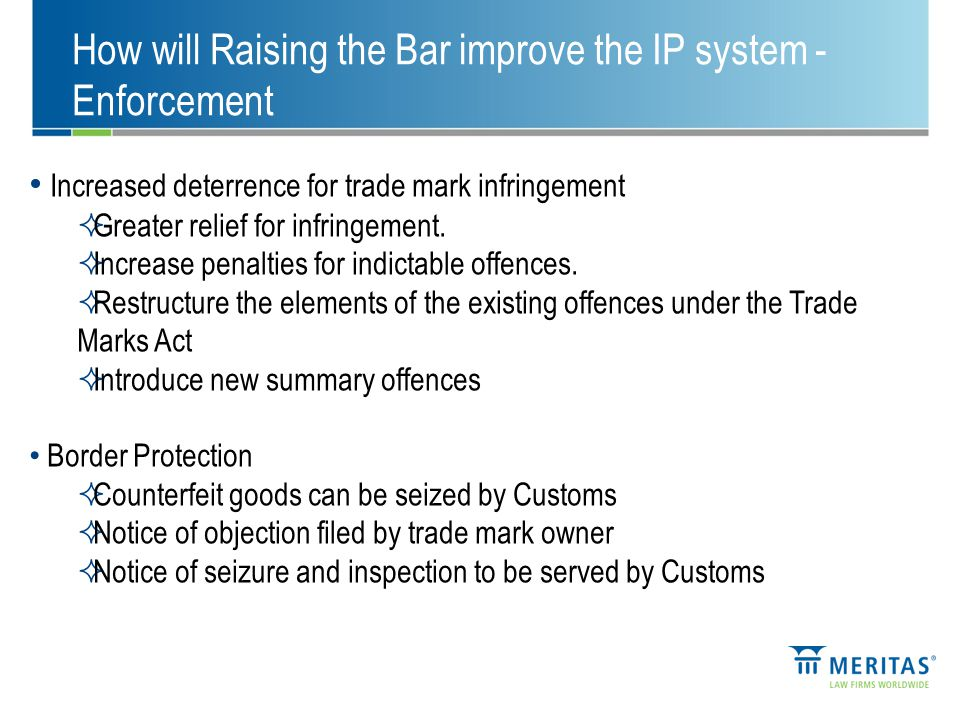 How will Raising the Bar improve the IP system - Enforcement Increased deterrence for trade mark infringement  Greater relief for infringement.
