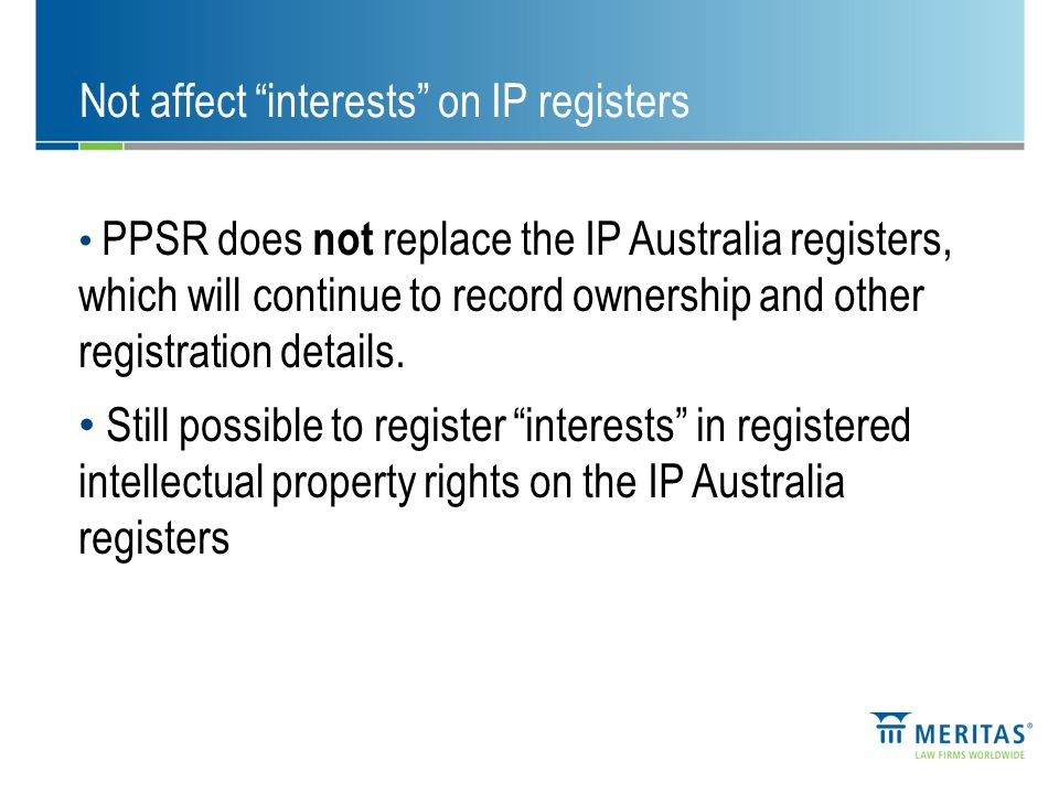 Not affect interests on IP registers PPSR does not replace the IP Australia registers, which will continue to record ownership and other registration details.