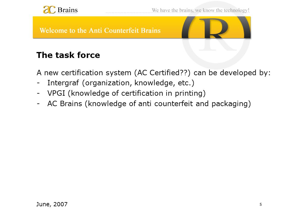 5 June, 2007 The task force A new certification system (AC Certified ) can be developed by: -Intergraf (organization, knowledge, etc.) -VPGI (knowledge of certification in printing) -AC Brains (knowledge of anti counterfeit and packaging)