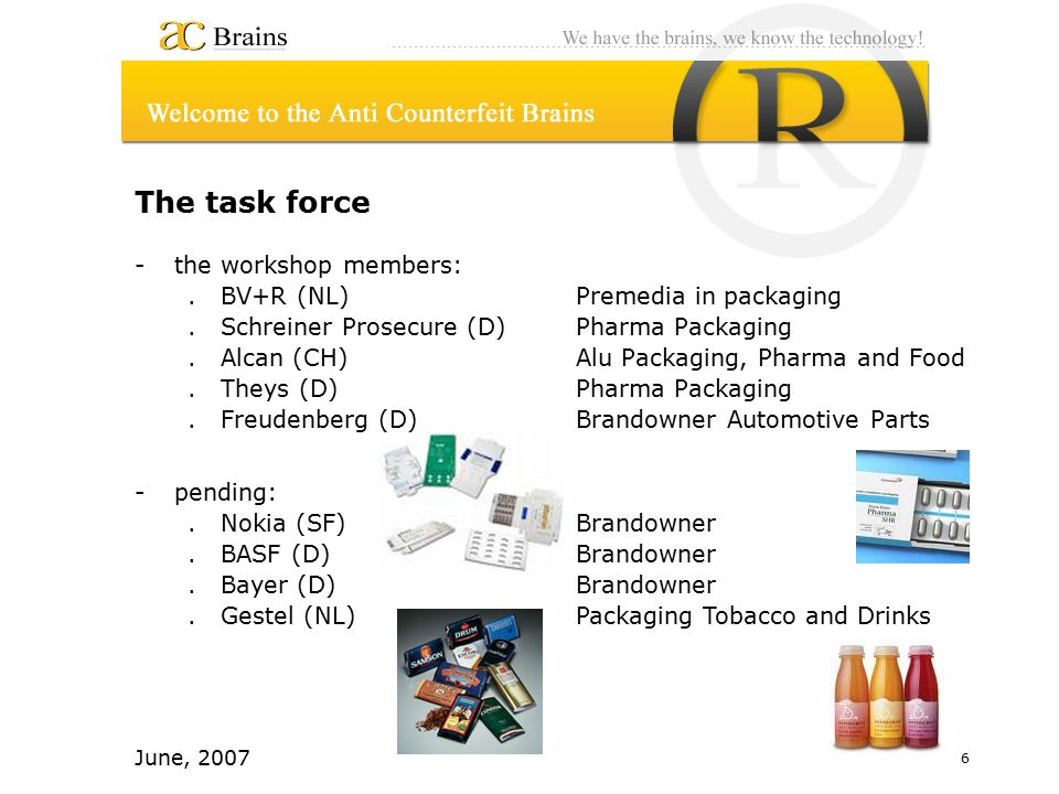 6 June, 2007 The task force -the workshop members:.BV+R (NL)Premedia in packaging.Schreiner Prosecure (D)Pharma Packaging.Alcan (CH) Alu Packaging, Pharma and Food.Theys (D) Pharma Packaging.Freudenberg (D) Brandowner Automotive Parts -pending:.Nokia (SF) Brandowner.BASF (D) Brandowner.Bayer (D) Brandowner.Gestel (NL) Packaging Tobacco and Drinks