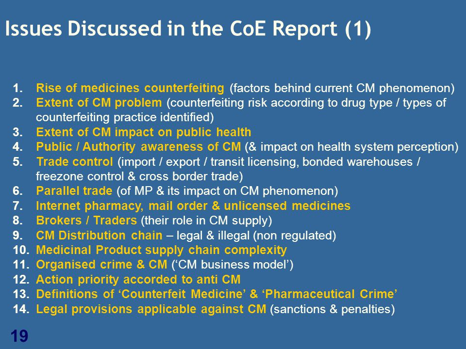 19 Issues Discussed in the CoE Report (1) 1.Rise of medicines counterfeiting (factors behind current CM phenomenon) 2.Extent of CM problem (counterfei