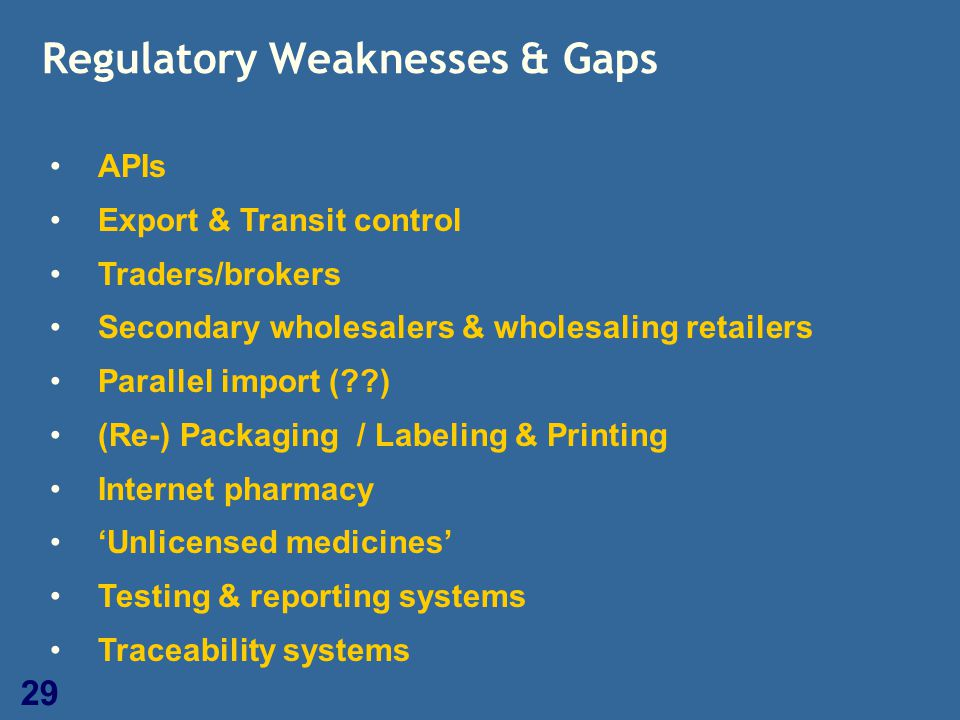 29 Regulatory Weaknesses & Gaps APIs Export & Transit control Traders/brokers Secondary wholesalers & wholesaling retailers Parallel import (??) (Re-)
