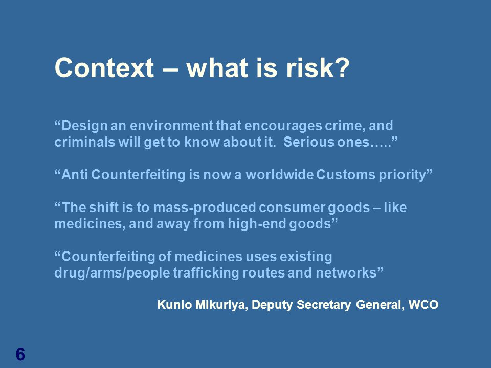 "6 Context – what is risk? ""Design an environment that encourages crime, and criminals will get to know about it. Serious ones….."" ""Anti Counterfeiting"