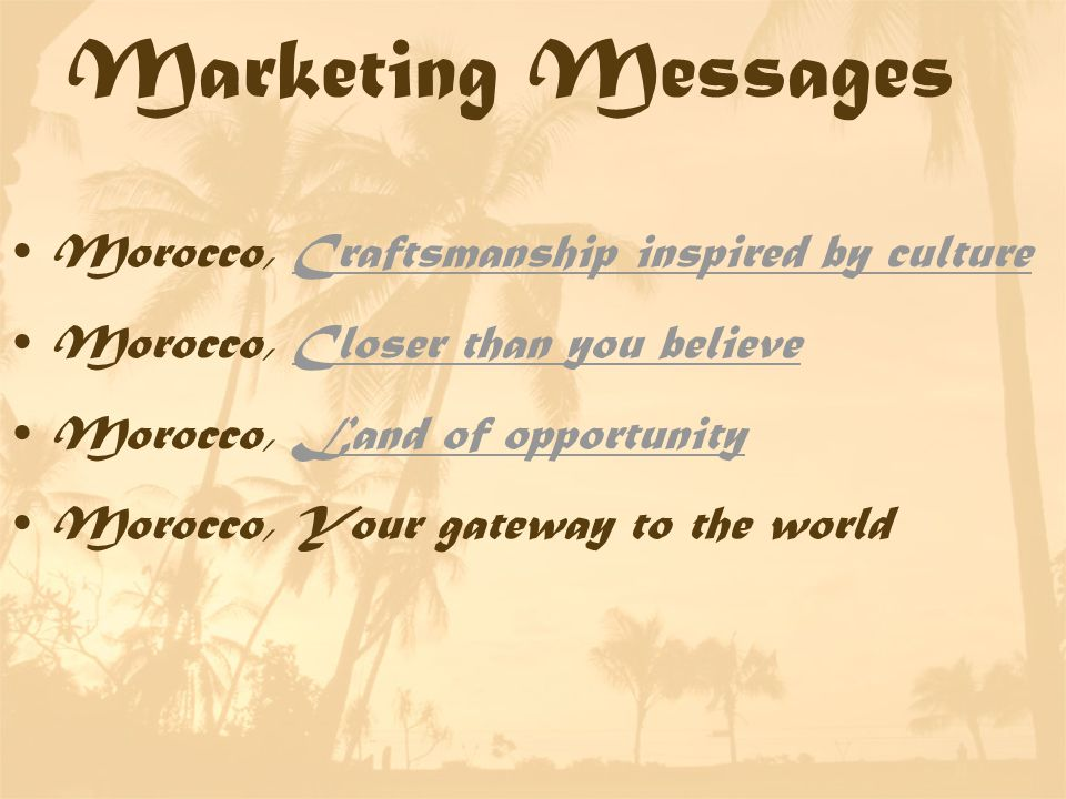 Marketing Messages Morocco, Craftsmanship inspired by cultureCraftsmanship inspired by culture Morocco, Closer than you believeCloser than you believe Morocco, Land of opportunityLand of opportunity Morocco, Your gateway to the world