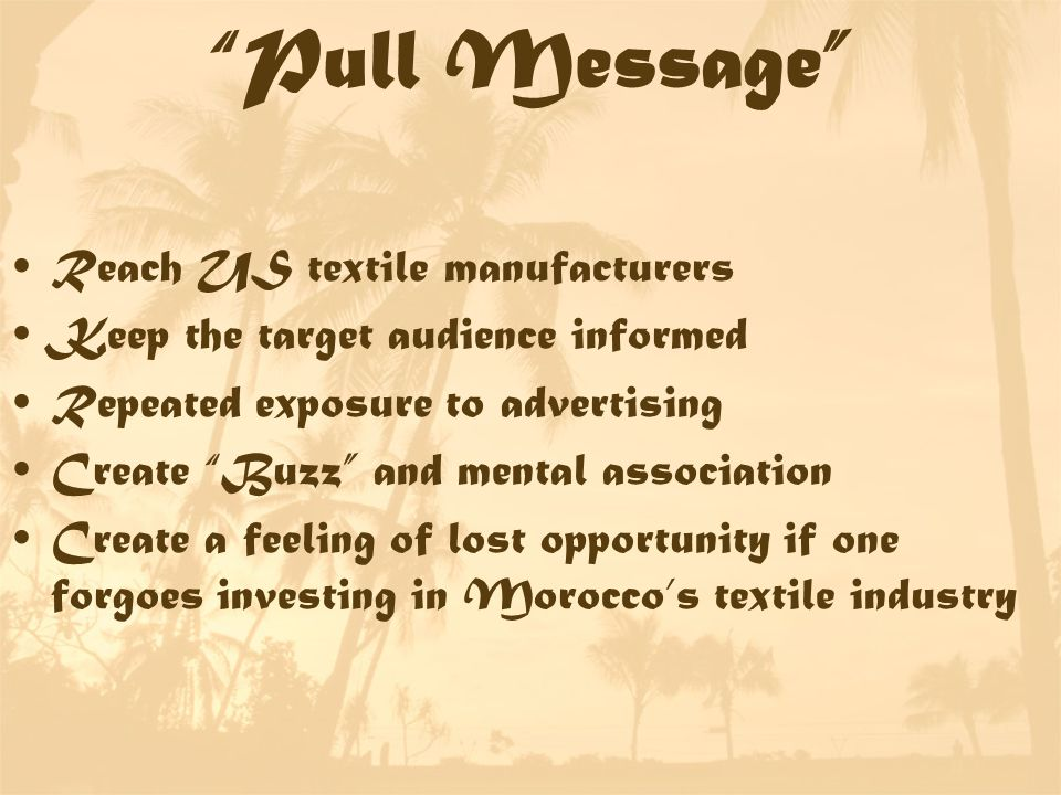 Pull Message Reach US textile manufacturers Keep the target audience informed Repeated exposure to advertising Create Buzz and mental association Create a feeling of lost opportunity if one forgoes investing in Morocco's textile industry