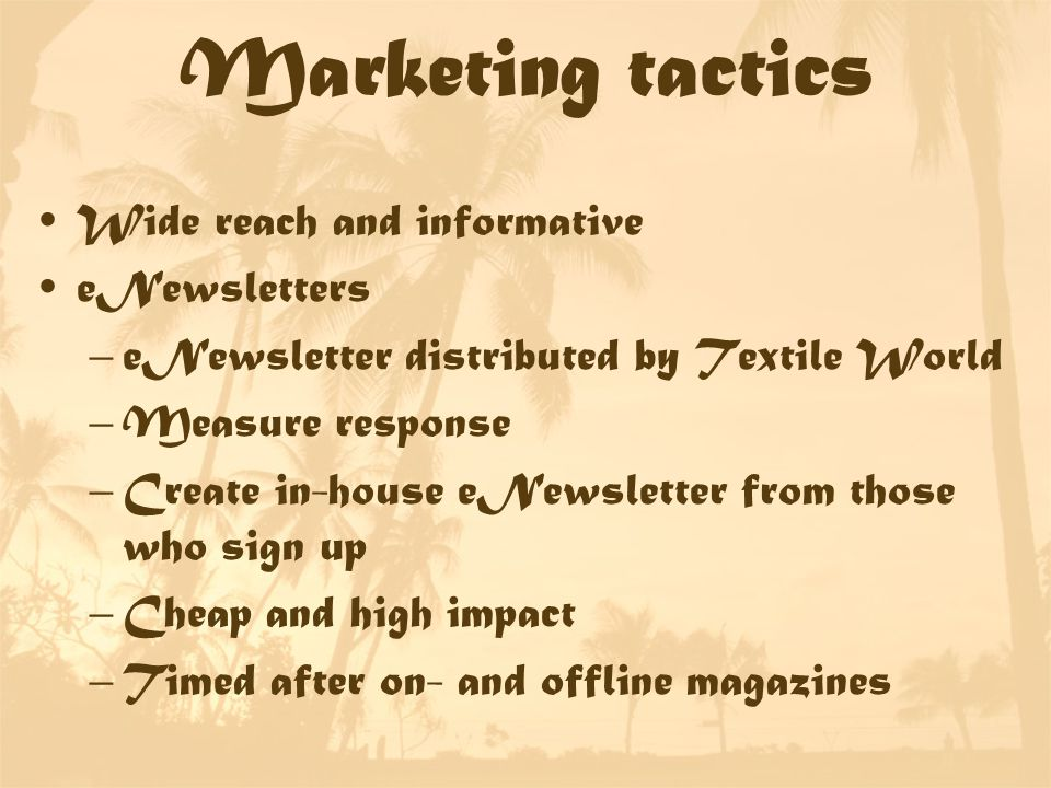 Marketing tactics Wide reach and informative eNewsletters –eNewsletter distributed by Textile World –Measure response –Create in-house eNewsletter from those who sign up –Cheap and high impact –Timed after on- and offline magazines