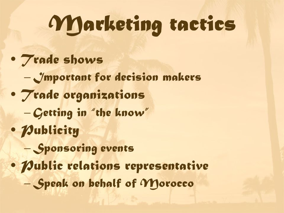 Marketing tactics Trade shows –Important for decision makers Trade organizations –Getting in the know Publicity –Sponsoring events Public relations representative –Speak on behalf of Morocco