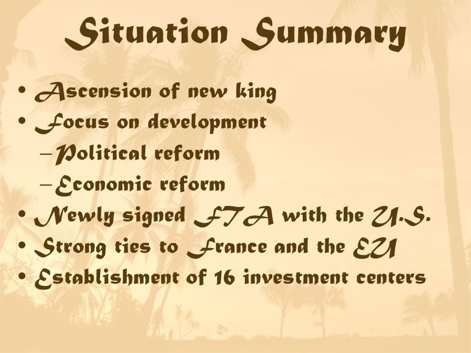 Situation Summary Ascension of new king Focus on development –Political reform –Economic reform Newly signed FTA with the U.S.