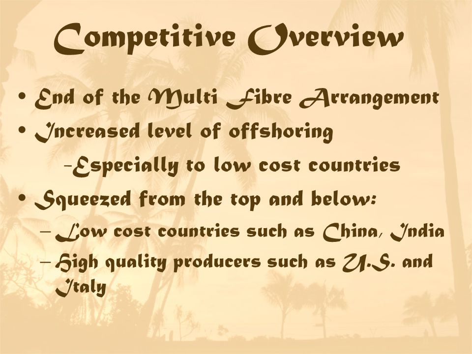 Competitive Overview End of the Multi Fibre Arrangement Increased level of offshoring -Especially to low cost countries Squeezed from the top and below: –Low cost countries such as China, India –High quality producers such as U.S.