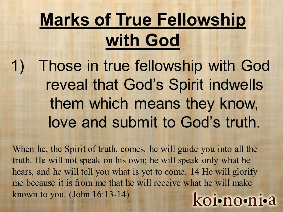 Marks of True Fellowship with God 1)Those in true fellowship with God reveal that God's Spirit indwells them which means they know, love and submit to God's truth.