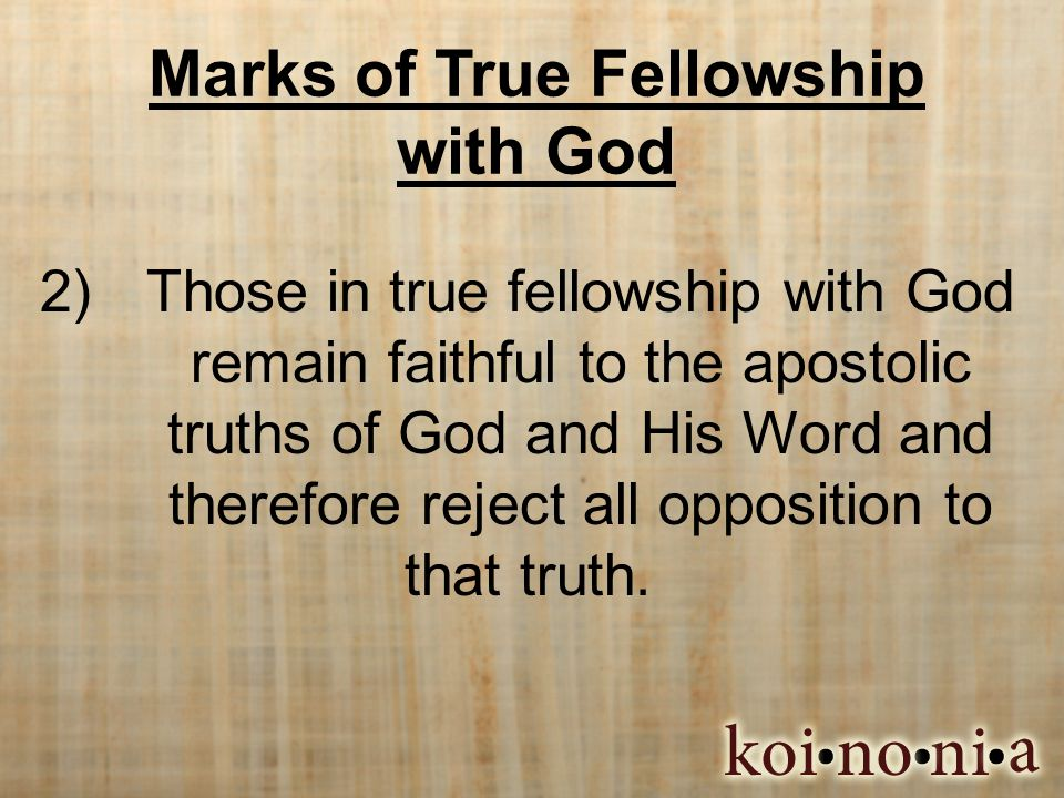 Marks of True Fellowship with God 2) Those in true fellowship with God remain faithful to the apostolic truths of God and His Word and therefore reject all opposition to that truth.
