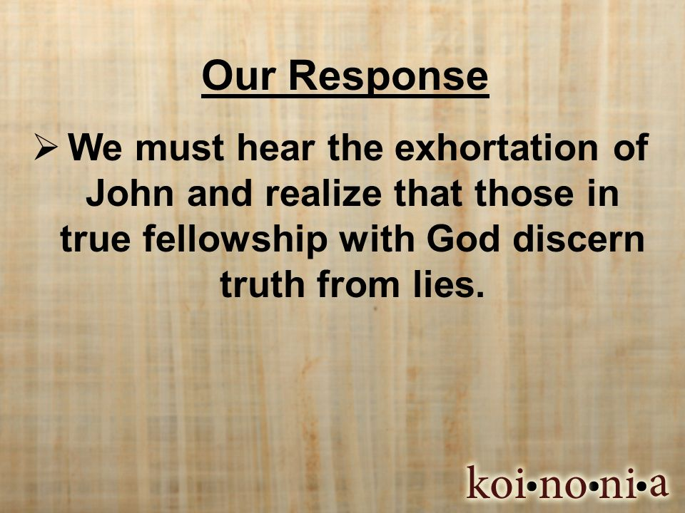 Our Response  We must hear the exhortation of John and realize that those in true fellowship with God discern truth from lies.