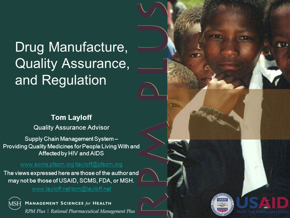 Drug Manufacture, Quality Assurance, and Regulation Tom Layloff Quality Assurance Advisor Supply Chain Management System – Providing Quality Medicines for People Living With and Affected by HIV and AIDS www.scms.pfscm.orgwww.scms.pfscm.org tlayloff@pfscm.orgtlayloff@pfscm.org The views expressed here are those of the author and may not be those of USAID, SCMS, FDA, or MSH.