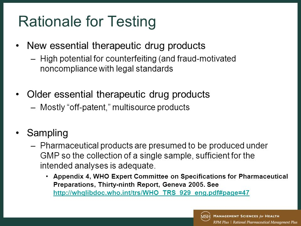 Rationale for Testing New essential therapeutic drug products –High potential for counterfeiting (and fraud-motivated noncompliance with legal standards Older essential therapeutic drug products –Mostly off-patent, multisource products Sampling –Pharmaceutical products are presumed to be produced under GMP so the collection of a single sample, sufficient for the intended analyses is adequate.