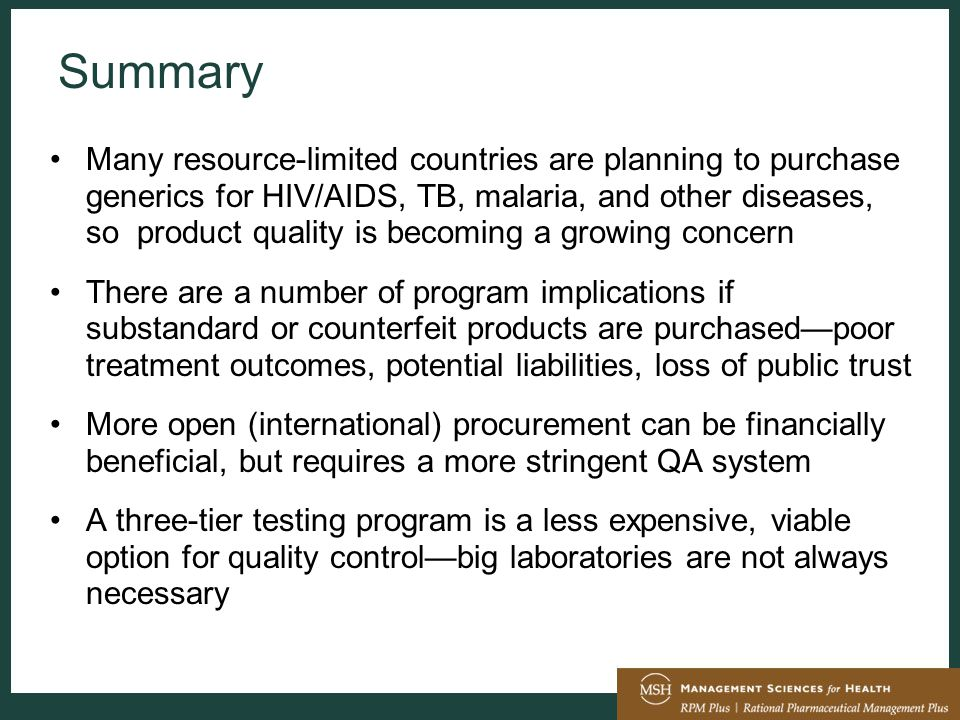Summary Many resource-limited countries are planning to purchase generics for HIV/AIDS, TB, malaria, and other diseases, so product quality is becoming a growing concern There are a number of program implications if substandard or counterfeit products are purchased—poor treatment outcomes, potential liabilities, loss of public trust More open (international) procurement can be financially beneficial, but requires a more stringent QA system A three-tier testing program is a less expensive, viable option for quality control—big laboratories are not always necessary