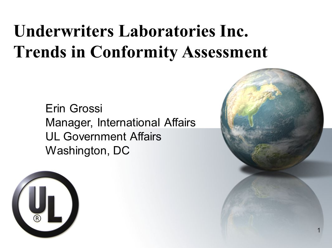 1 Underwriters Laboratories Inc. Trends in Conformity Assessment Erin Grossi Manager, International Affairs UL Government Affairs Washington, DC