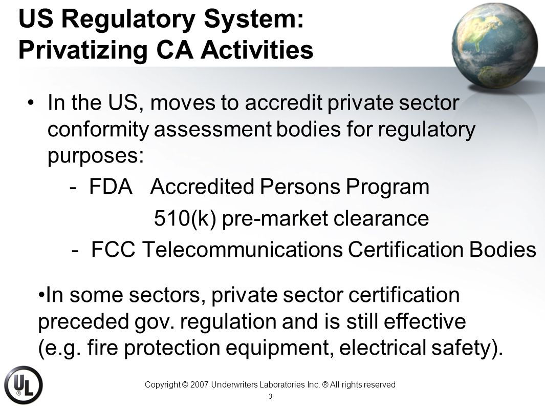 Copyright © 2007 Underwriters Laboratories Inc. ® All rights reserved 3 US Regulatory System: Privatizing CA Activities In the US, moves to accredit p
