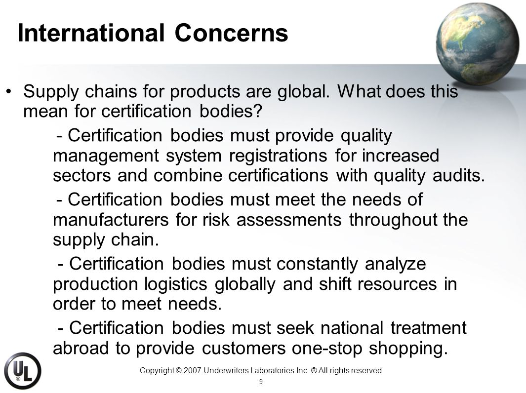 Copyright © 2007 Underwriters Laboratories Inc. ® All rights reserved 9 International Concerns Supply chains for products are global. What does this m