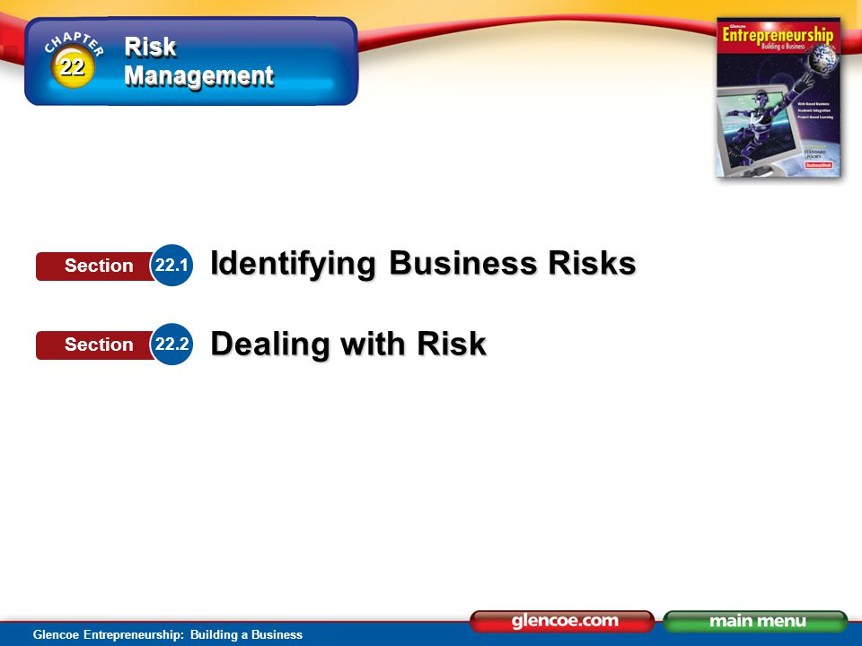Risk Management Glencoe Entrepreneurship: Building a Business Identifying Business Risks Dealing with Risk 22.1 Section 22.2 Section 22