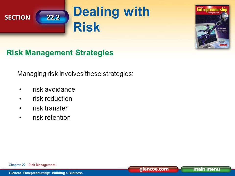 Dealing with Risk Glencoe Entrepreneurship: Building a Business SECTION 22.2 Chapter 22 Risk Management Managing risk involves these strategies: risk