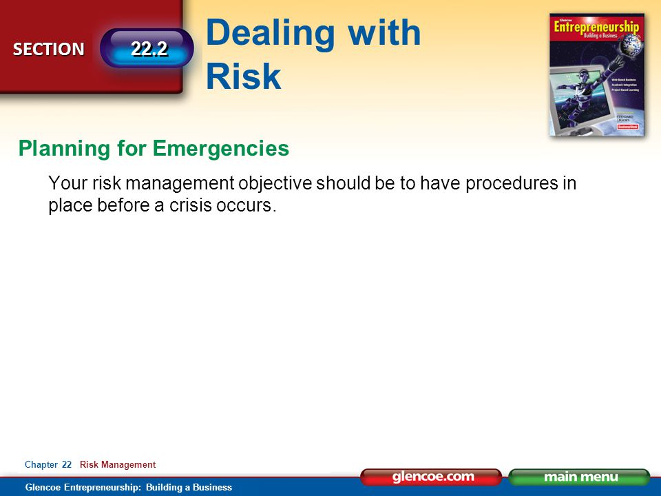 Dealing with Risk Glencoe Entrepreneurship: Building a Business SECTION 22.2 Chapter 22 Risk Management Your risk management objective should be to ha