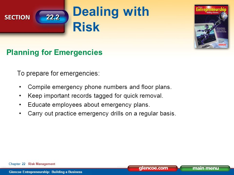 Dealing with Risk Glencoe Entrepreneurship: Building a Business SECTION 22.2 Chapter 22 Risk Management To prepare for emergencies: Compile emergency