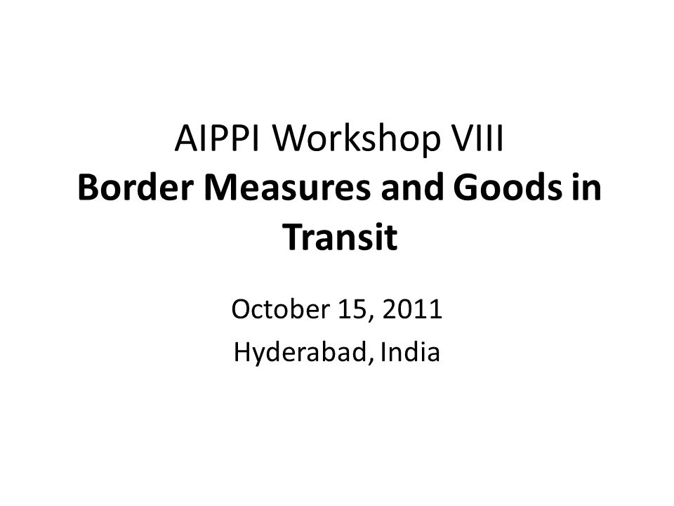 AIPPI Workshop VIII Border Measures and Goods in Transit October 15, 2011 Hyderabad, India