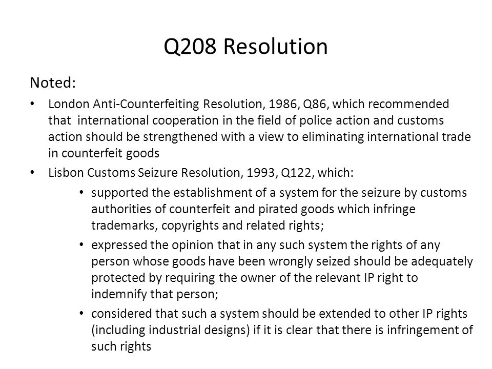 Q208 Resolution Noted: London Anti-Counterfeiting Resolution, 1986, Q86, which recommended that international cooperation in the field of police action and customs action should be strengthened with a view to eliminating international trade in counterfeit goods Lisbon Customs Seizure Resolution, 1993, Q122, which: supported the establishment of a system for the seizure by customs authorities of counterfeit and pirated goods which infringe trademarks, copyrights and related rights; expressed the opinion that in any such system the rights of any person whose goods have been wrongly seized should be adequately protected by requiring the owner of the relevant IP right to indemnify that person; considered that such a system should be extended to other IP rights (including industrial designs) if it is clear that there is infringement of such rights