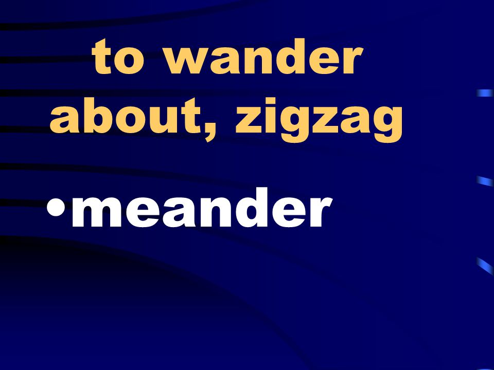 to wander about, zigzag meander