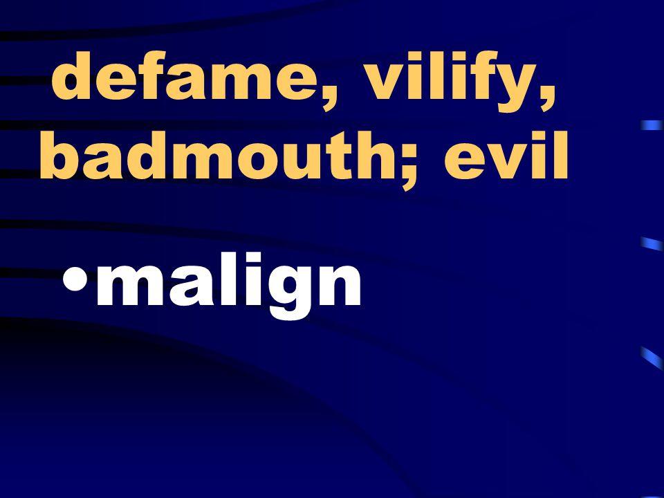 defame, vilify, badmouth; evil malign