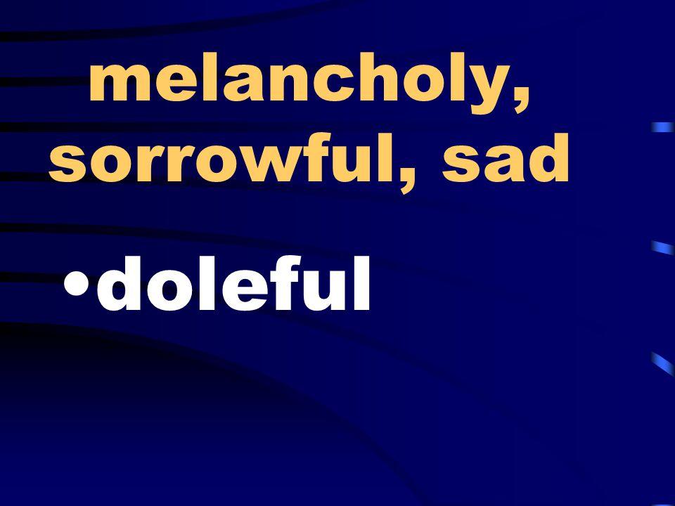 melancholy, sorrowful, sad doleful