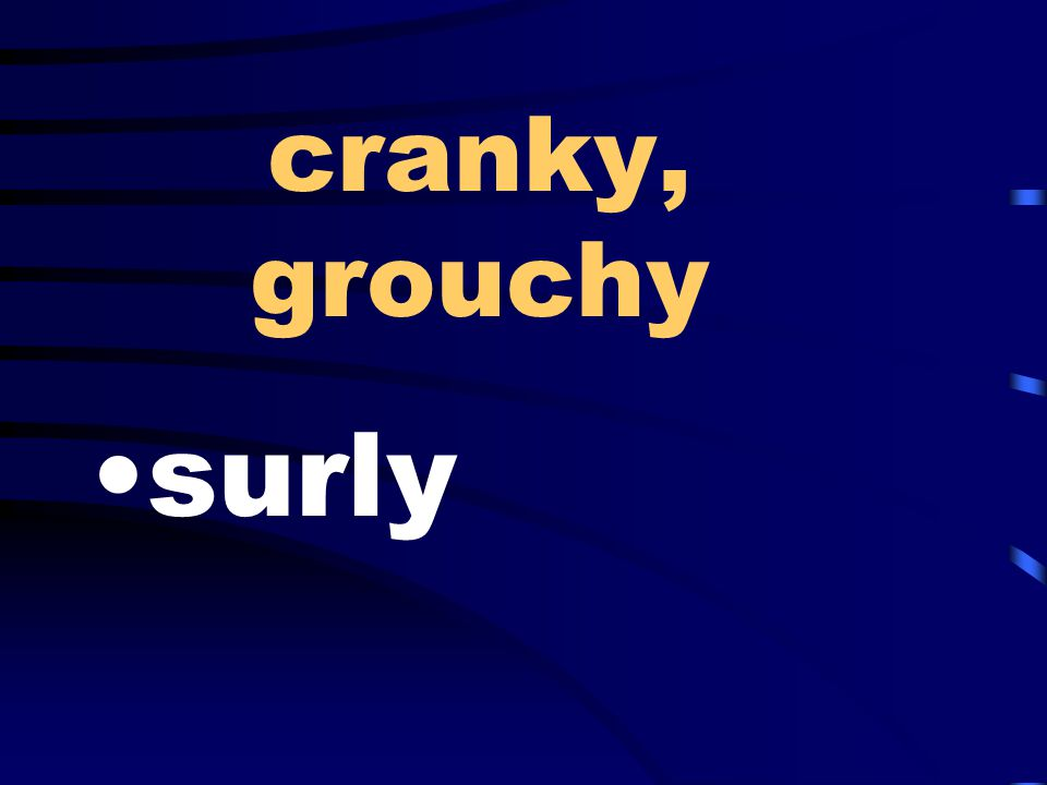 cranky, grouchy surly