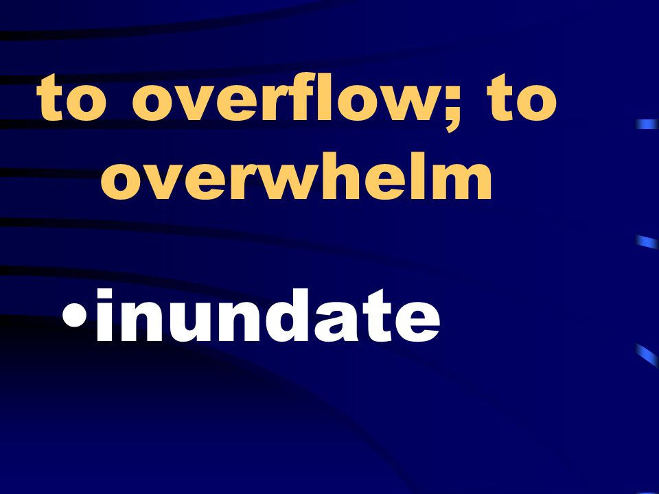 to overflow; to overwhelm inundate