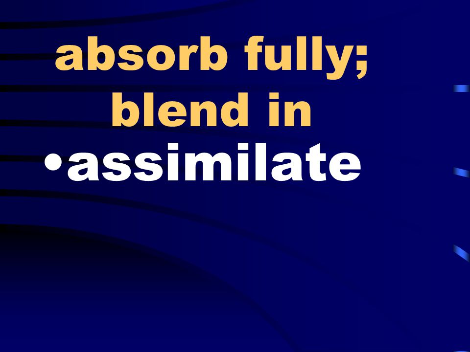 absorb fully; blend in assimilate